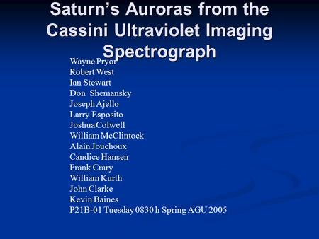 Saturn's Auroras from the Cassini Ultraviolet Imaging Spectrograph Wayne Pryor Robert West Ian Stewart Don Shemansky Joseph Ajello Larry Esposito Joshua.