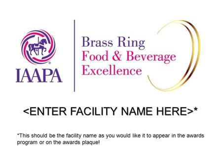 * * *This should be the facility name as you would like it to appear in the awards program or on the awards plaque!