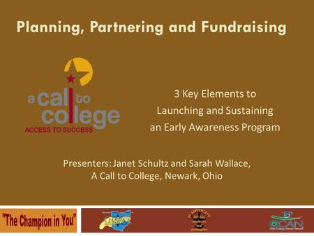 3 Key Elements to Launching and Sustaining an Early Awareness Program Planning, Partnering and Fundraising Presenters: Janet Schultz and Sarah Wallace,