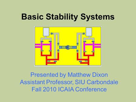 Basic Stability Systems Presented by Matthew Dixon Assistant Professor, SIU Carbondale Fall 2010 ICAIA Conference.
