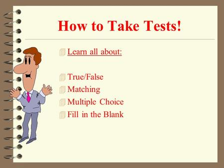 How to Take Tests! 4 Learn all about: 4 True/False 4 Matching 4 Multiple Choice 4 Fill in the Blank.