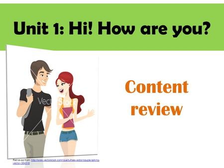 Unit 1: Hi! How are you? Content review Retrieved from:  vector-384318http://www.vectorstock.com/royalty-free-vector/couple-talking-