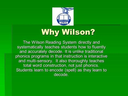 Why Wilson? The Wilson Reading System directly and systematically teaches students how to fluently and accurately decode. It is unlike traditional phonics.