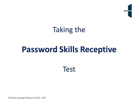 © English Language Testing Ltd. 2014 - 2016 Taking the Password Skills Receptive Test.