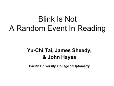 Blink Is Not A Random Event In Reading Yu-Chi Tai, James Sheedy, & John Hayes Pacific University, College of Optometry.