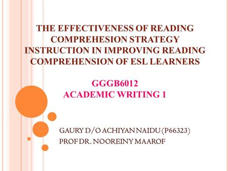 THE EFFECTIVENESS OF READING COMPREHESION STRATEGY INSTRUCTION IN IMPROVING READING COMPREHENSION OF ESL LEARNERS GGGB6012 ACADEMIC WRITING 1 GAURY D/O.