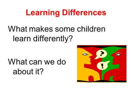 Learning Differences What makes some children learn differently? What can we do about it?
