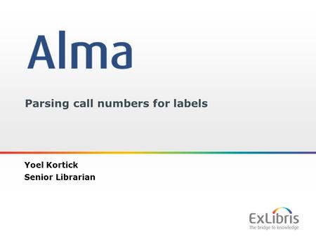 1 Parsing call numbers for labels Yoel Kortick Senior Librarian.