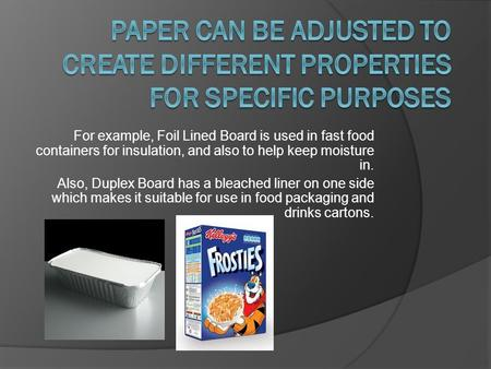 For example, Foil Lined Board is used in fast food containers for insulation, and also to help keep moisture in. Also, Duplex Board has a bleached liner.