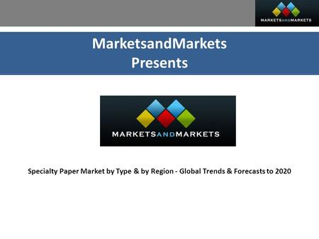 MarketsandMarkets Presents Specialty Paper Market by Type & by Region - Global Trends & Forecasts to 2020.