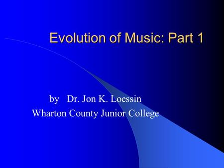 Evolution of Music: Part 1 by Dr. Jon K. Loessin Wharton County Junior College.