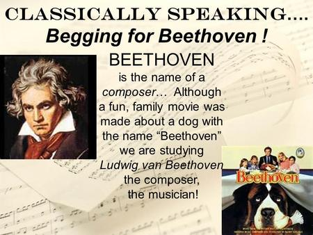 "Classically Speaking …. Begging for Beethoven ! BEETHOVEN is the name of a composer… Although a fun, family movie was made about a dog with the name ""Beethoven"""
