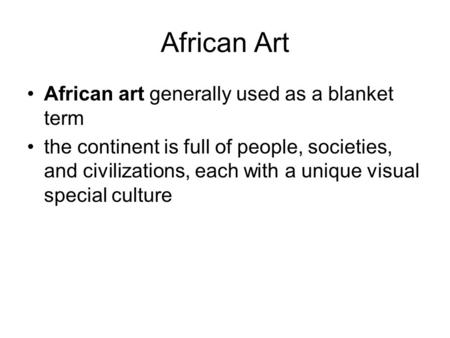 African Art African art generally used as a blanket term the continent is full of people, societies, and civilizations, each with a unique visual special.