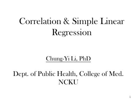 Correlation & Simple Linear Regression Chung-Yi Li, PhD Dept. of Public Health, College of Med. NCKU 1.