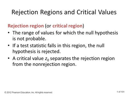 Rejection Regions and Critical Values Rejection region (or critical region) The range of values for which the null hypothesis is not probable. If a test.