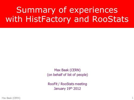 Max Baak (CERN) 1 Summary of experiences with HistFactory and RooStats Max Baak (CERN) (on behalf of list of people) RooFit / RooStats meeting January.