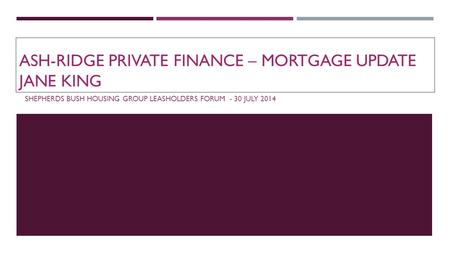 ASH-RIDGE PRIVATE FINANCE – MORTGAGE UPDATE JANE KING SHEPHERDS BUSH HOUSING GROUP LEASHOLDERS FORUM - 30 JULY 2014.