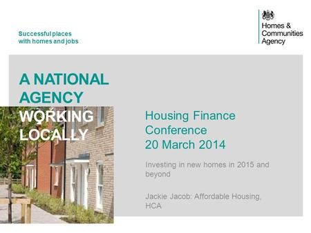 Successful places with homes and jobs A NATIONAL AGENCY WORKING LOCALLY Housing Finance Conference 20 March 2014 Investing in new homes in 2015 and beyond.