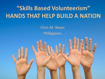 """Skills Based Volunteerism"" HANDS THAT HELP BUILD A NATION Chris M. Reyes Philippines."