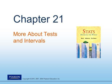 Copyright © 2010, 2007, 2004 Pearson Education, Inc. Chapter 21 More About Tests and Intervals.