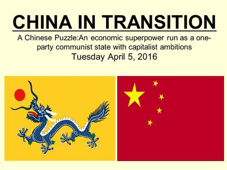CHINA IN TRANSITION A Chinese Puzzle:An economic superpower run as a one- party communist state with capitalist ambitions Tuesday April 5, 2016.