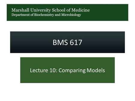 Marshall University School of Medicine Department of Biochemistry and Microbiology BMS 617 Lecture 10: Comparing Models.