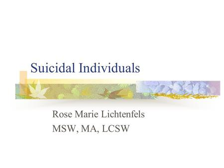 Suicidal Individuals Rose Marie Lichtenfels MSW, MA, LCSW.