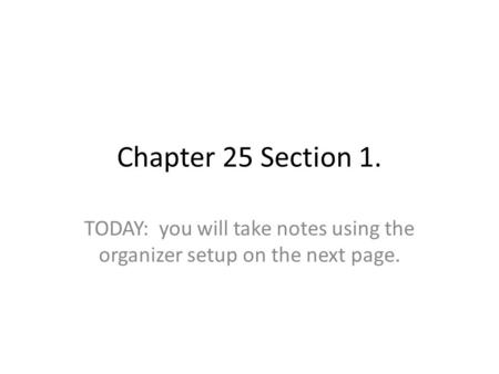 Chapter 25 Section 1. TODAY: you will take notes using the organizer setup on the next page.