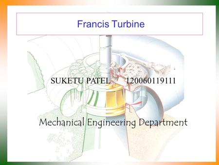 Francis Turbine Mechanical Engineering Department SUKETU PATEL 120060119111.