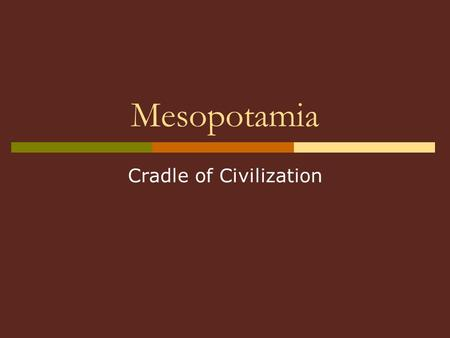 "Mesopotamia Cradle of Civilization. Mesopotamia Geographic area- In modern day country of Iraq The name means ""land between 2 rivers"" 2 Rivers- Tigris."