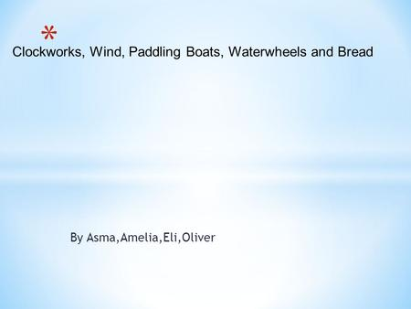By Asma,Amelia,Eli,Oliver Clockworks, Wind, Paddling Boats, Waterwheels and Bread.