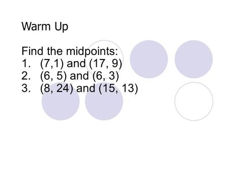 Warm Up Find the midpoints: 1.(7,1) and (17, 9) 2.(6, 5) and (6, 3) 3.(8, 24) and (15, 13)