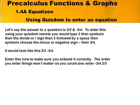 Precalculus Functions & Graphs Using Quizdom to enter an equation Let's say the answer to a question is 2/3 & -3/4. To enter this using your quizdom remote.