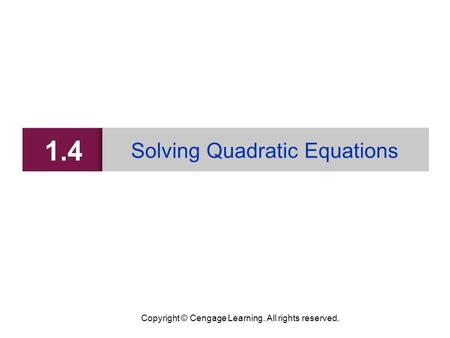 Copyright © Cengage Learning. All rights reserved. 1.4 Solving Quadratic Equations.