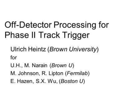 Off-Detector Processing for Phase II Track Trigger Ulrich Heintz (Brown University) for U.H., M. Narain (Brown U) M. Johnson, R. Lipton (Fermilab) E. Hazen,