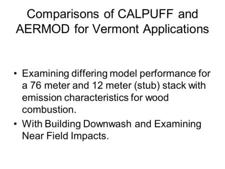 Comparisons of CALPUFF and AERMOD for Vermont Applications Examining differing model performance for a 76 meter and 12 meter (stub) stack with emission.