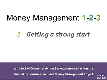 1 Getting a strong start Money Management 1-2-3 A project of Consumer Action | www.consumer-action.org Funded by Consumer Action's Money Management Project.