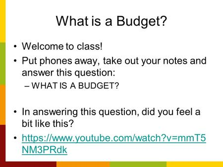 What is a Budget? Welcome to class! Put phones away, take out your notes and answer this question: –WHAT IS A BUDGET? In answering this question, did you.