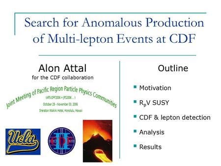 Search for Anomalous Production of Multi-lepton Events at CDF Alon Attal Outline  Motivation  R p V SUSY  CDF & lepton detection  Analysis  Results.