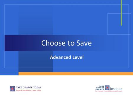 Choose to Save Advanced Level. 2.4.1.G1 © Take Charge Today – August 2013– Choose to Save– Slide 2 Funded by a grant from Take Charge America, Inc. to.