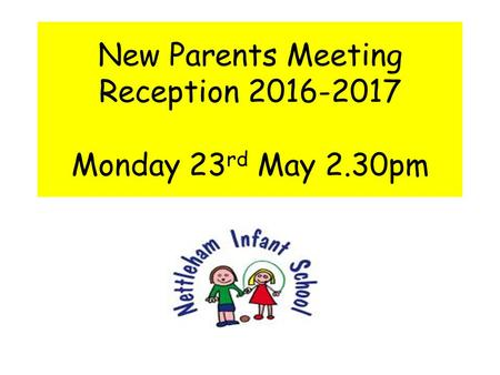 New Parents Meeting Reception 2016-2017 Monday 23 rd May 2.30pm.