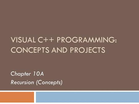 VISUAL C++ PROGRAMMING: CONCEPTS AND PROJECTS Chapter 10A Recursion (Concepts)