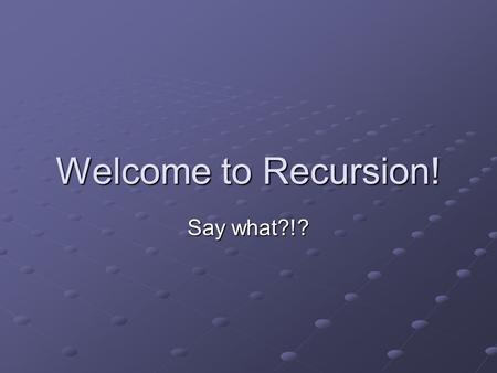 Welcome to Recursion! Say what?!? Recursion is… the process of solving large problems by simplifying them into smaller ones. similar to processing using.