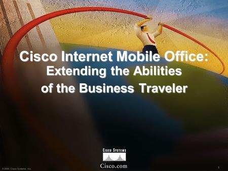 1 © 2000, Cisco Systems, Inc. 1 Cisco Internet Mobile Office: Extending the Abilities of the Business Traveler.