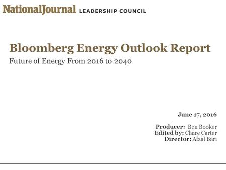 Bloomberg Energy Outlook Report Future of Energy From 2016 to 2040 June 17, 2016 Producer: Ben Booker Edited by: Claire Carter Director: Afzal Bari.