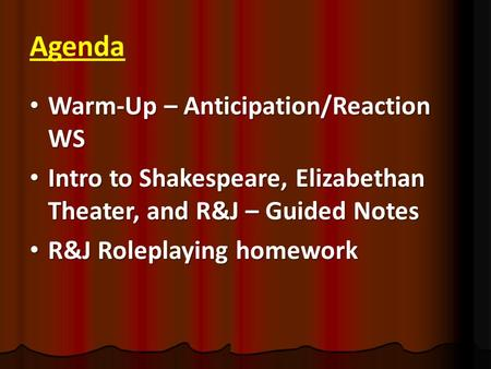 Agenda Warm-Up – Anticipation/Reaction WS Warm-Up – Anticipation/Reaction WS Intro to Shakespeare, Elizabethan Theater, and R&J – Guided Notes Intro to.