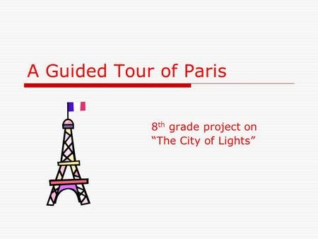 "A Guided Tour of Paris 8 th grade project on ""The City of Lights"""