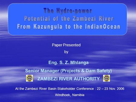 Paper Presented by At the Zambezi River Basin Stakeholder Conference : 22 – 23 Nov. 2006 Windhoek, Namibia Eng. S. Z. Mhlanga Senior Manager (Projects.