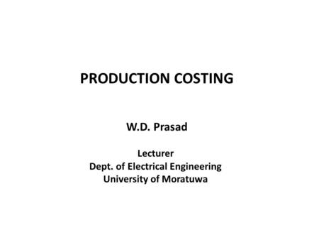 PRODUCTION COSTING W.D. Prasad Lecturer Dept. of Electrical Engineering University of Moratuwa.
