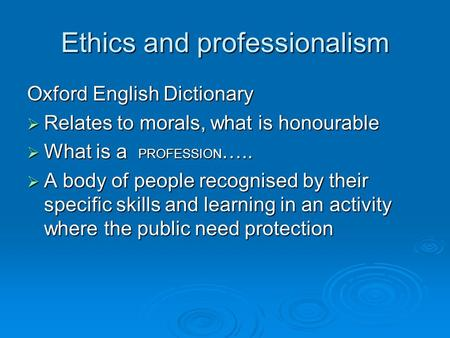 Ethics and professionalism Oxford English Dictionary  Relates to morals, what is honourable  What is a PROFESSION …..  A body of people recognised by.